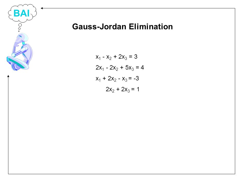 BAI x 1 - x 2 + 2x 3 = 3 2x 1 - 2x 2 + 5x 3 = 4 x 1 + 2x 2 - x 3 = -3 2x 2 + 2x 3 = 1 Gauss-Jordan Elimination