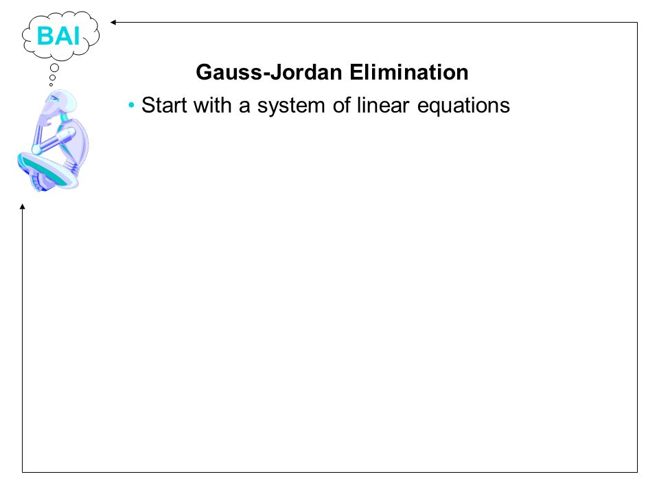 BAI Start with a system of linear equations Gauss-Jordan Elimination