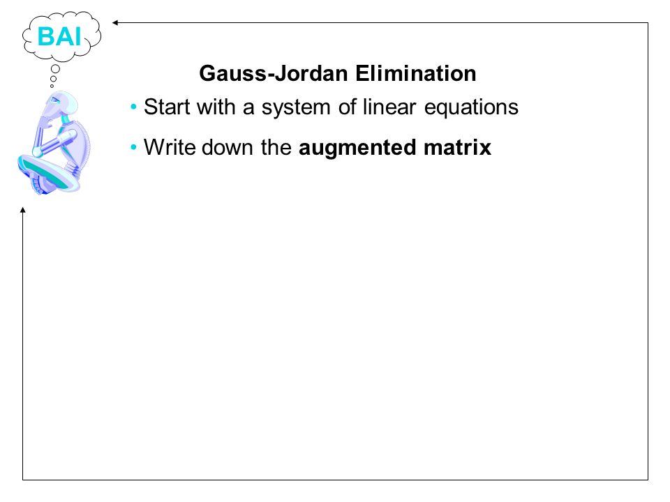 BAI Start with a system of linear equations Write down the augmented matrix Gauss-Jordan Elimination