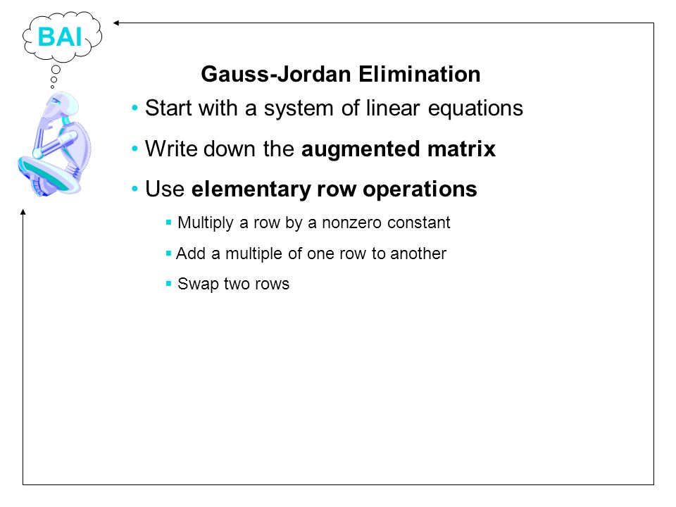 BAI Start with a system of linear equations Write down the augmented matrix Use elementary row operations Multiply a row by a nonzero constant Add a multiple of one row to another Swap two rows Gauss-Jordan Elimination