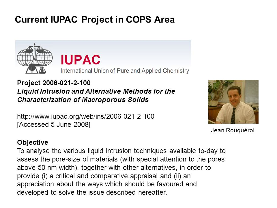 Project 2006-021-2-100 Liquid Intrusion and Alternative Methods for the Characterization of Macroporous Solids http://www.iupac.org/web/ins/2006-021-2-100 [Accessed 5 June 2008] Objective To analyse the various liquid intrusion techniques available to-day to assess the pore-size of materials (with special attention to the pores above 50 nm width), together with other alternatives, in order to provide (i) a critical and comparative appraisal and (ii) an appreciation about the ways which should be favoured and developed to solve the issue described hereafter.