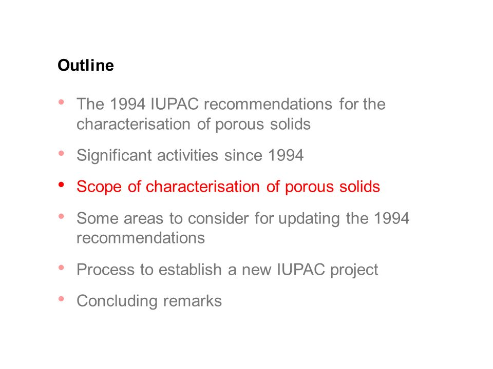 Outline The 1994 IUPAC recommendations for the characterisation of porous solids Significant activities since 1994 Scope of characterisation of porous solids Some areas to consider for updating the 1994 recommendations Process to establish a new IUPAC project Concluding remarks