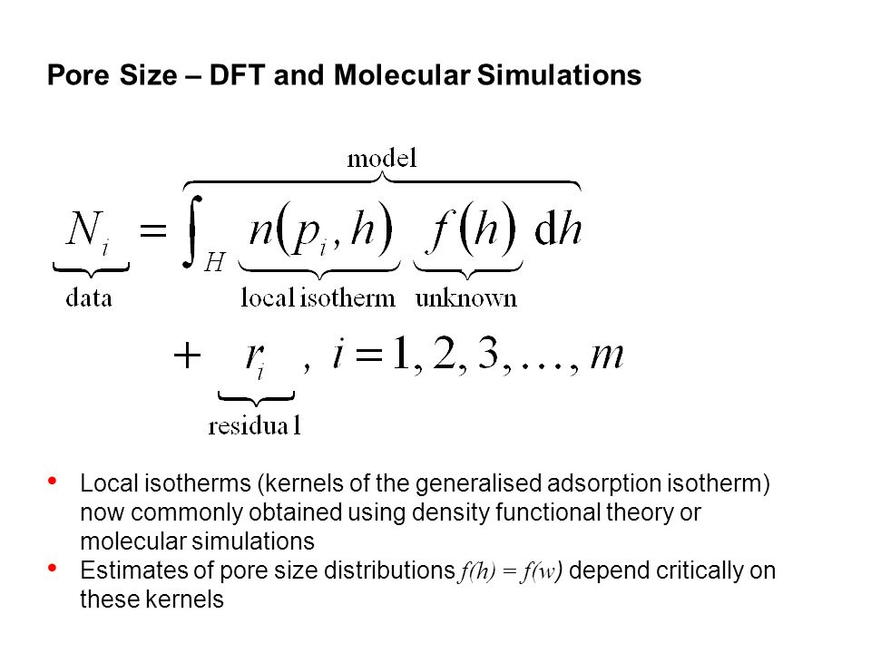 Pore Size – DFT and Molecular Simulations Local isotherms (kernels of the generalised adsorption isotherm) now commonly obtained using density functional theory or molecular simulations Estimates of pore size distributions f(h) = f(w ) depend critically on these kernels