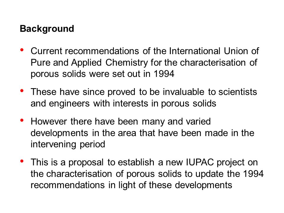 Background Current recommendations of the International Union of Pure and Applied Chemistry for the characterisation of porous solids were set out in 1994 These have since proved to be invaluable to scientists and engineers with interests in porous solids However there have been many and varied developments in the area that have been made in the intervening period This is a proposal to establish a new IUPAC project on the characterisation of porous solids to update the 1994 recommendations in light of these developments