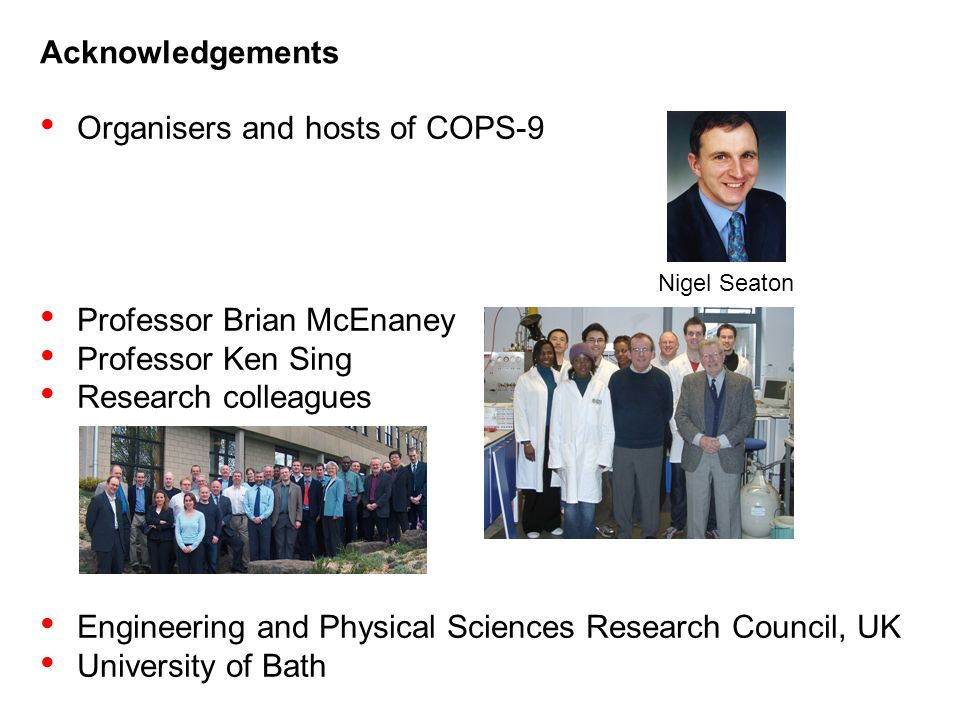 Acknowledgements Organisers and hosts of COPS-9 Professor Brian McEnaney Professor Ken Sing Research colleagues Engineering and Physical Sciences Research Council, UK University of Bath Nigel Seaton