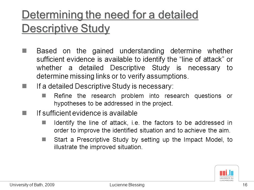 University of Bath, 2009Lucienne Blessing16 Determining the need for a detailed Descriptive Study Based on the gained understanding determine whether sufficient evidence is available to identify the line of attack or whether a detailed Descriptive Study is necessary to determine missing links or to verify assumptions.