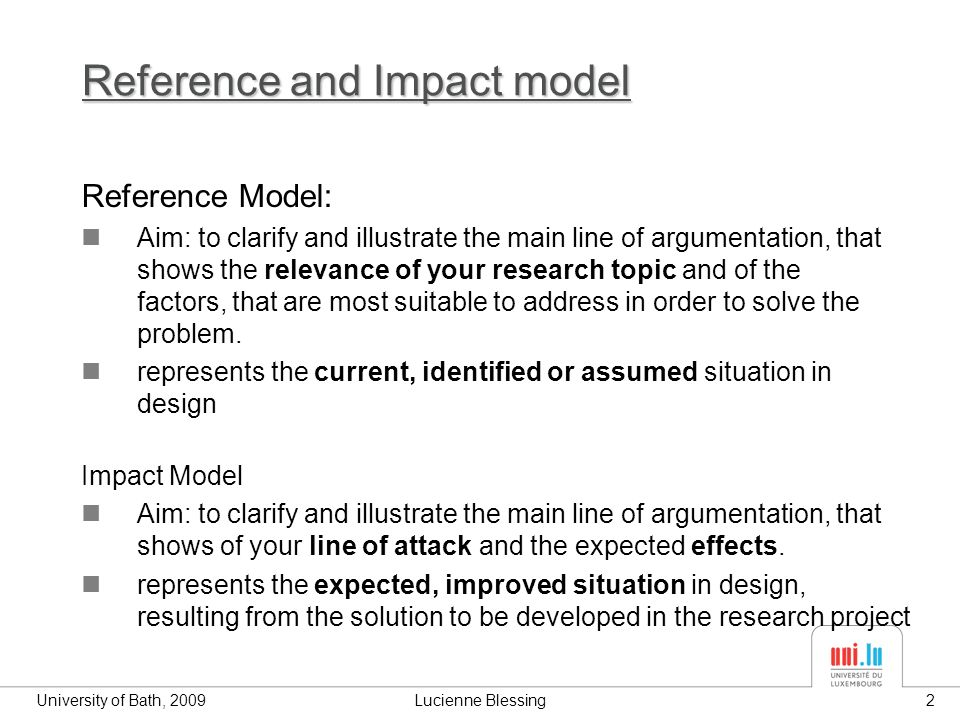 University of Bath, 2009Lucienne Blessing2 Reference and Impact model Reference Model: Aim: to clarify and illustrate the main line of argumentation, that shows the relevance of your research topic and of the factors, that are most suitable to address in order to solve the problem.