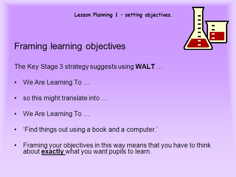 Lesson Planning 1 – setting objectives. Framing learning objectives The Key Stage 3 strategy suggests using WALT … We Are Learning To … so this might