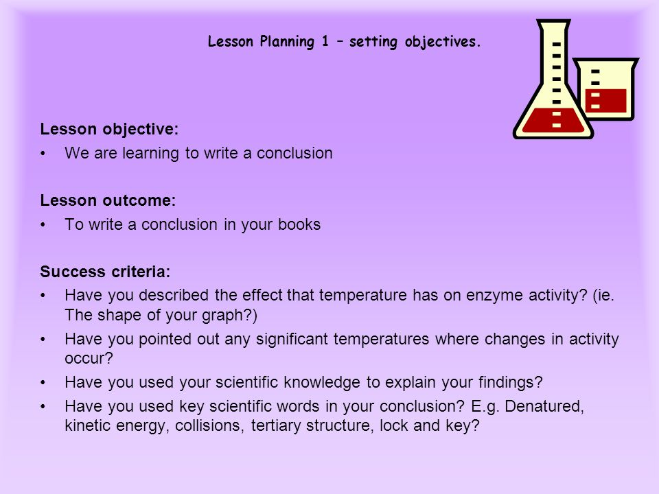 Lesson Planning 1 – setting objectives. Lesson objective: We are learning to write a conclusion Lesson outcome: To write a conclusion in your books Su