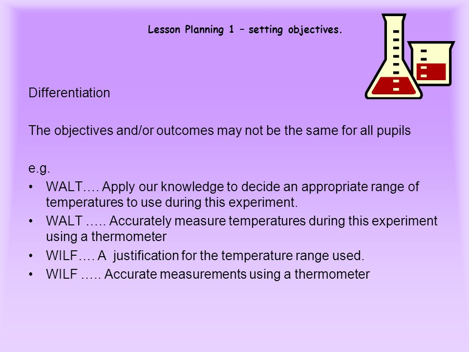 Lesson Planning 1 – setting objectives. Differentiation The objectives and/or outcomes may not be the same for all pupils e.g. WALT…. Apply our knowle