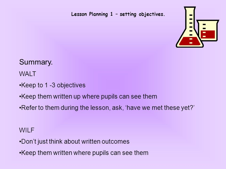 Lesson Planning 1 – setting objectives. Summary. WALT Keep to 1 -3 objectives Keep them written up where pupils can see them Refer to them during the