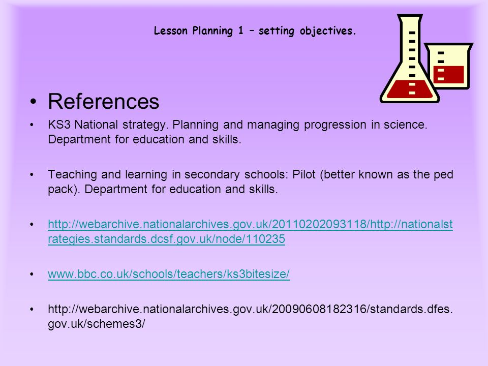 Lesson Planning 1 – setting objectives. References KS3 National strategy. Planning and managing progression in science. Department for education and s