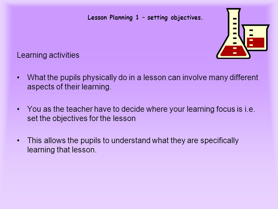Lesson Planning 1 – setting objectives. Learning activities What the pupils physically do in a lesson can involve many different aspects of their lear