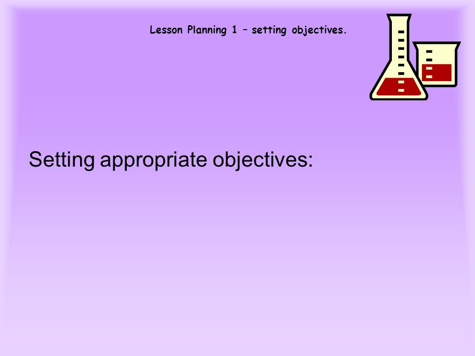 Lesson Planning 1 – setting objectives. Setting appropriate objectives:
