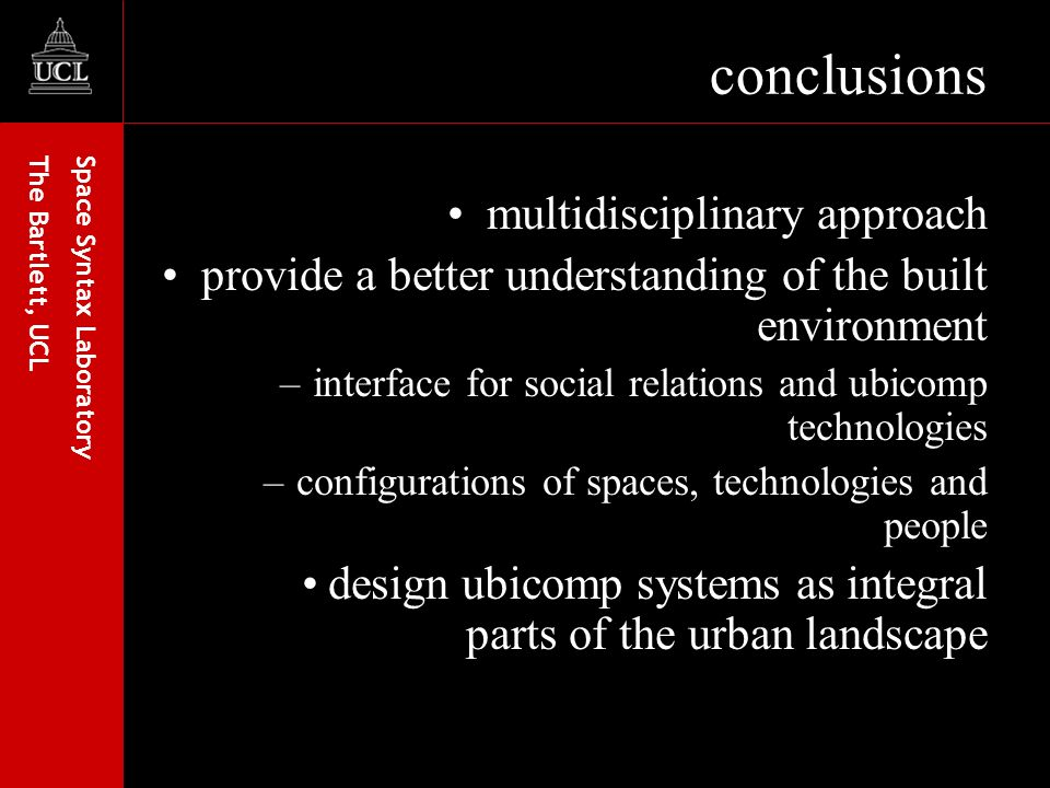 Space Syntax Laboratory The Bartlett, UCL conclusions multidisciplinary approach provide a better understanding of the built environment –interface for social relations and ubicomp technologies –configurations of spaces, technologies and people design ubicomp systems as integral parts of the urban landscape