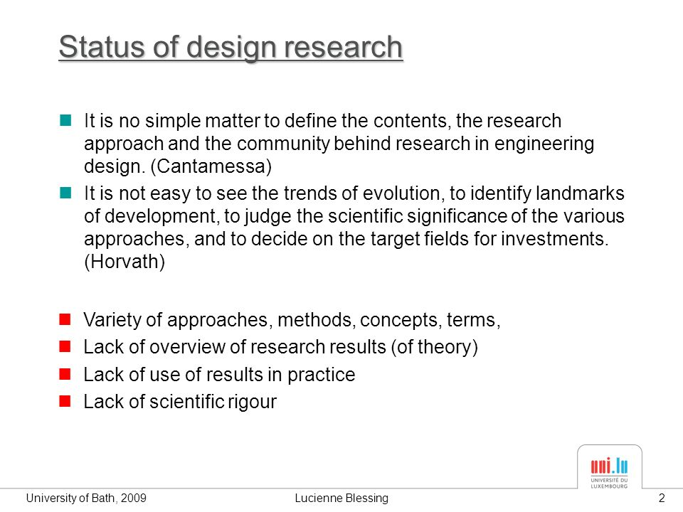 University of Bath, 2009Lucienne Blessing2 Status of design research It is no simple matter to define the contents, the research approach and the community behind research in engineering design.