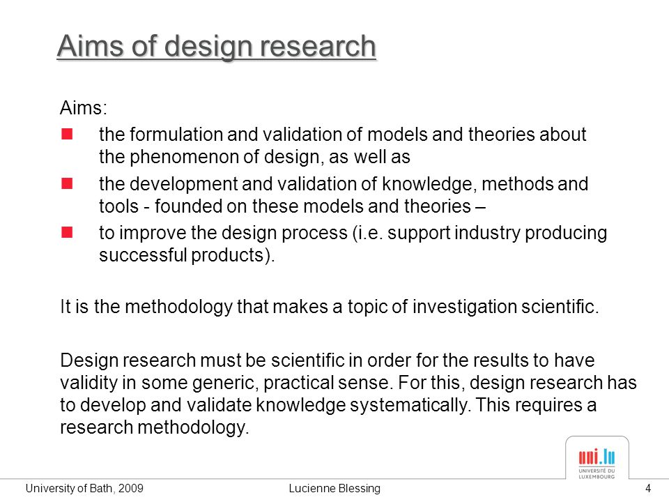 University of Bath, 2009Lucienne Blessing4 Aims of design research Aims: the formulation and validation of models and theories about the phenomenon of design, as well as the development and validation of knowledge, methods and tools - founded on these models and theories – to improve the design process (i.e.