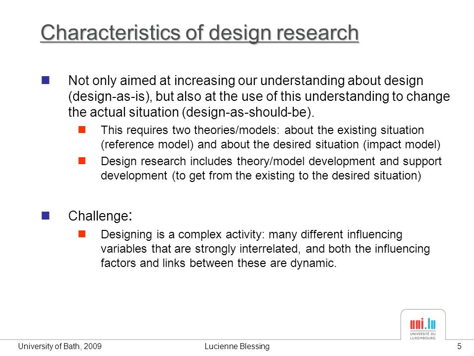 University of Bath, 2009Lucienne Blessing5 Characteristics of design research Not only aimed at increasing our understanding about design (design-as-is), but also at the use of this understanding to change the actual situation (design-as-should-be).