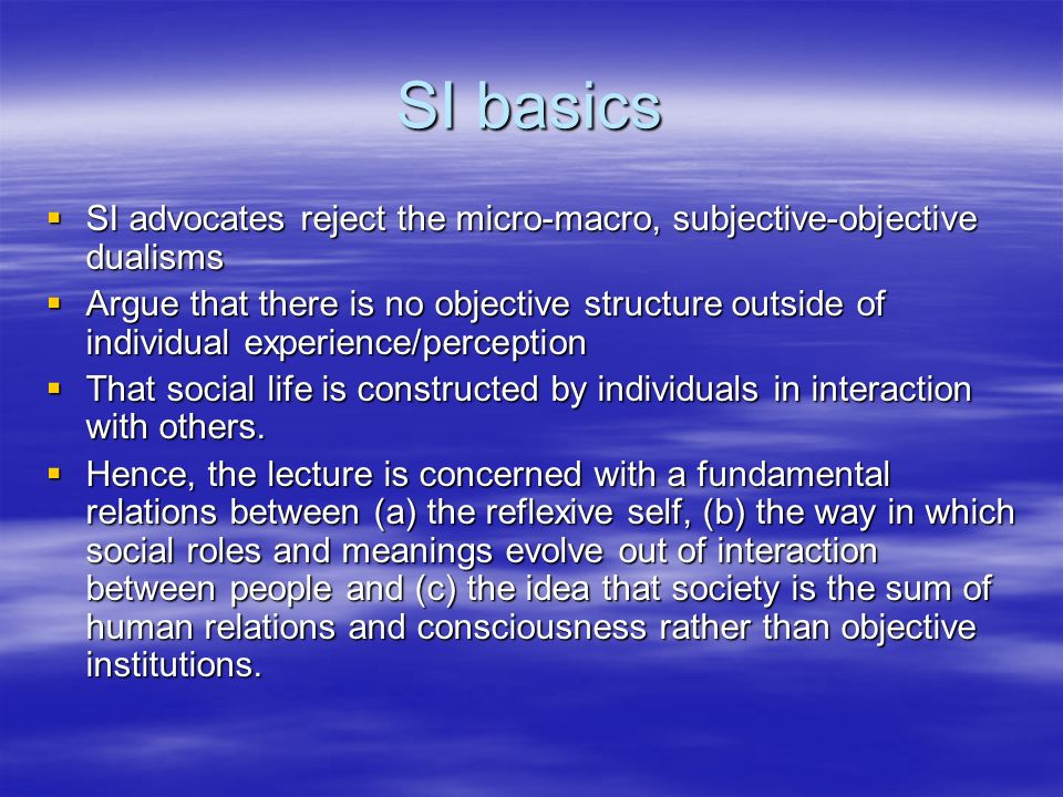 SI basics SI advocates reject the micro-macro, subjective-objective dualisms SI advocates reject the micro-macro, subjective-objective dualisms Argue that there is no objective structure outside of individual experience/perception Argue that there is no objective structure outside of individual experience/perception That social life is constructed by individuals in interaction with others.