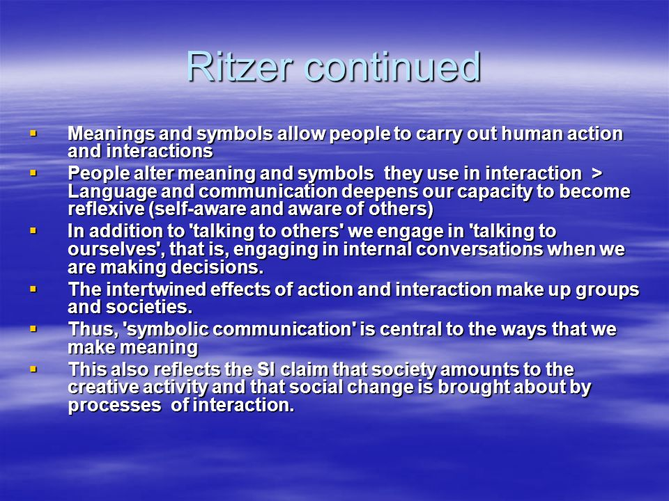 Ritzer continued Meanings and symbols allow people to carry out human action and interactions Meanings and symbols allow people to carry out human action and interactions People alter meaning and symbols they use in interaction > Language and communication deepens our capacity to become reflexive (self-aware and aware of others) People alter meaning and symbols they use in interaction > Language and communication deepens our capacity to become reflexive (self-aware and aware of others) In addition to talking to others we engage in talking to ourselves , that is, engaging in internal conversations when we are making decisions.