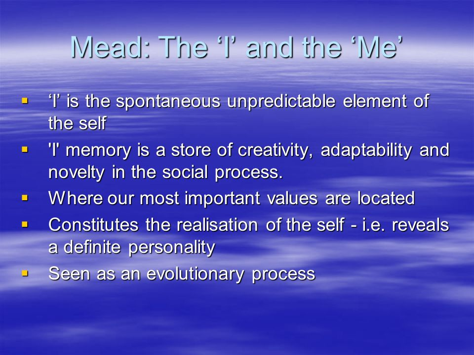 Mead: The I and the Me I is the spontaneous unpredictable element of the self I is the spontaneous unpredictable element of the self I memory is a store of creativity, adaptability and novelty in the social process.