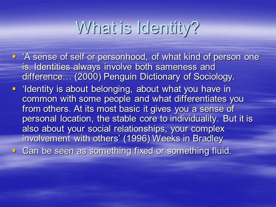 What is Identity? A sense of self or personhood, of what kind of person one is. Identities always involve both sameness and difference… (2000) Penguin