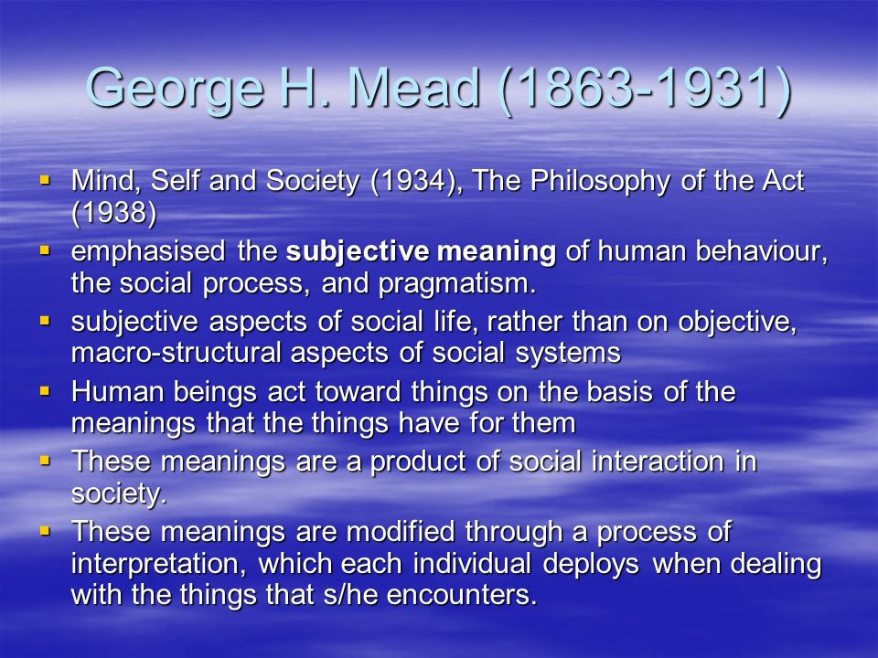 George H. Mead (1863-1931) Mind, Self and Society (1934), The Philosophy of the Act (1938) Mind, Self and Society (1934), The Philosophy of the Act (1