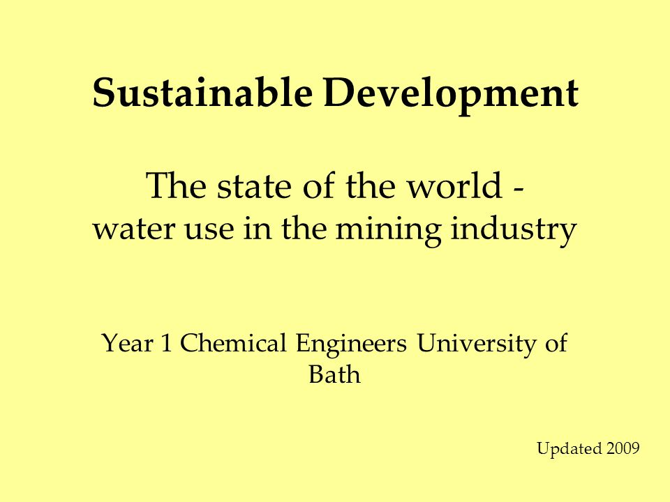 Sustainable Development Year 1 Chemical Engineers University of Bath The state of the world - water use in the mining industry Updated 2009