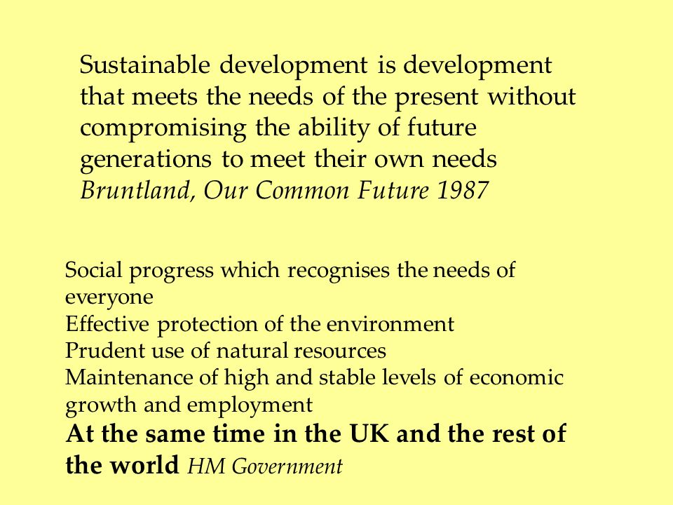Sustainable development is development that meets the needs of the present without compromising the ability of future generations to meet their own needs Bruntland, Our Common Future 1987 Social progress which recognises the needs of everyone Effective protection of the environment Prudent use of natural resources Maintenance of high and stable levels of economic growth and employment At the same time in the UK and the rest of the world HM Government