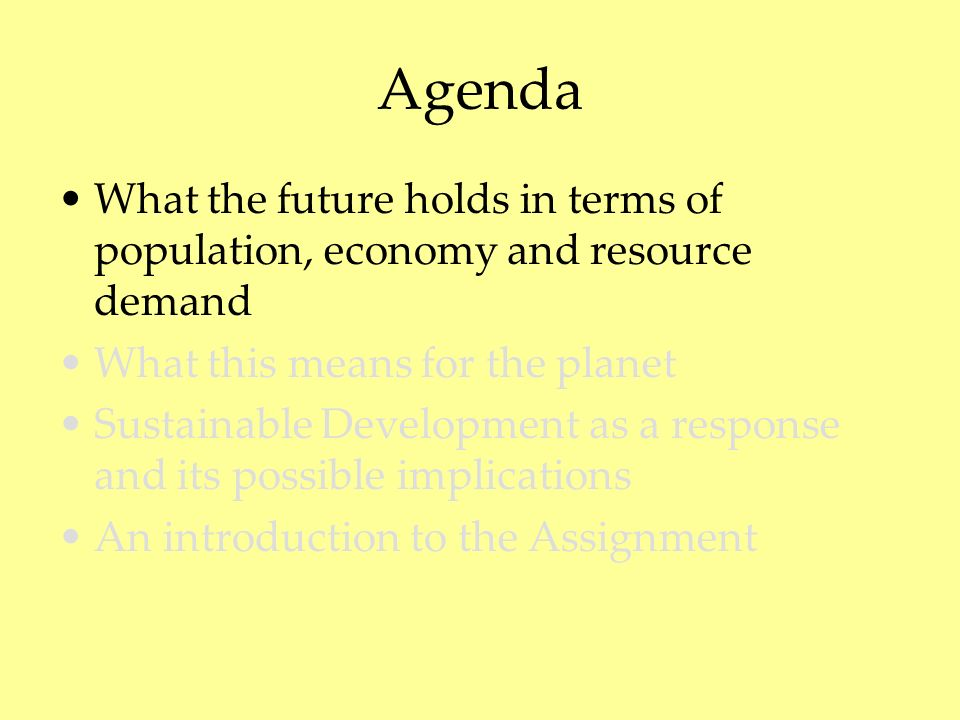 Agenda What the future holds in terms of population, economy and resource demand What this means for the planet Sustainable Development as a response and its possible implications An introduction to the Assignment