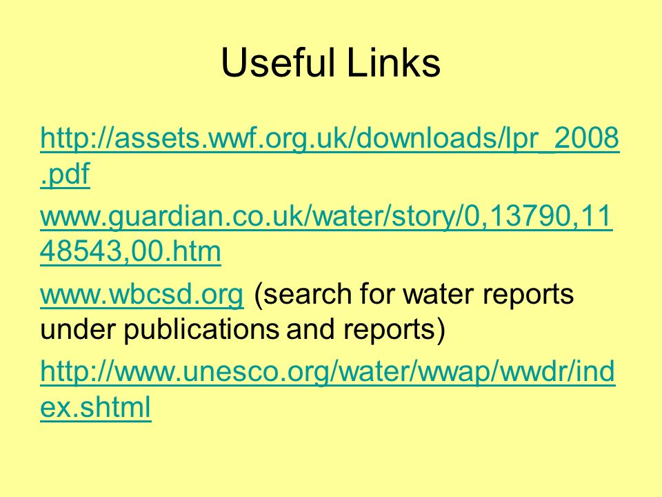 Useful Links http://assets.wwf.org.uk/downloads/lpr_2008.pdf www.guardian.co.uk/water/story/0,13790,11 48543,00.htm www.wbcsd.orgwww.wbcsd.org (search for water reports under publications and reports) http://www.unesco.org/water/wwap/wwdr/ind ex.shtml