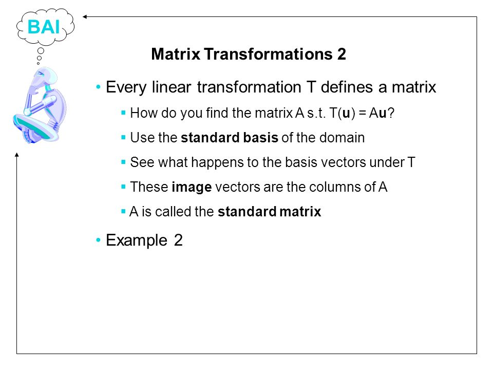 BAI Every linear transformation T defines a matrix How do you find the matrix A s.t. T(u) = Au? Use the standard basis of the domain See what happens