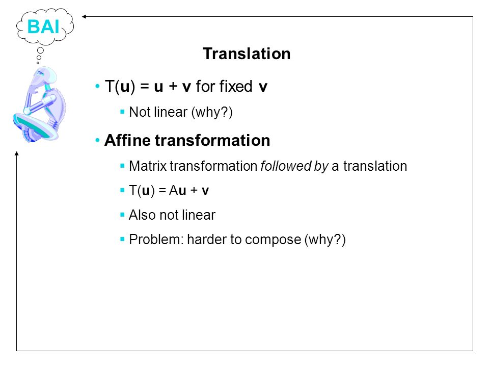 BAI T(u) = u + v for fixed v Not linear (why ) Affine transformation Matrix transformation followed by a translation T(u) = Au + v Also not linear Problem: harder to compose (why ) Translation