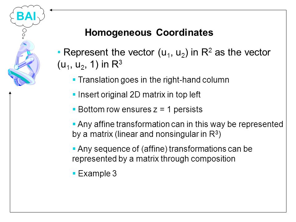 BAI Represent the vector (u 1, u 2 ) in R 2 as the vector (u 1, u 2, 1) in R 3 Translation goes in the right-hand column Insert original 2D matrix in top left Bottom row ensures z = 1 persists Any affine transformation can in this way be represented by a matrix (linear and nonsingular in R 3 ) Any sequence of (affine) transformations can be represented by a matrix through composition Example 3 Homogeneous Coordinates
