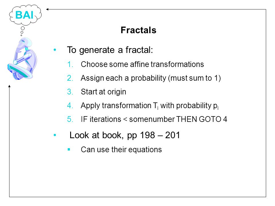 BAI To generate a fractal: 1.Choose some affine transformations 2.Assign each a probability (must sum to 1) 3.Start at origin 4.Apply transformation T