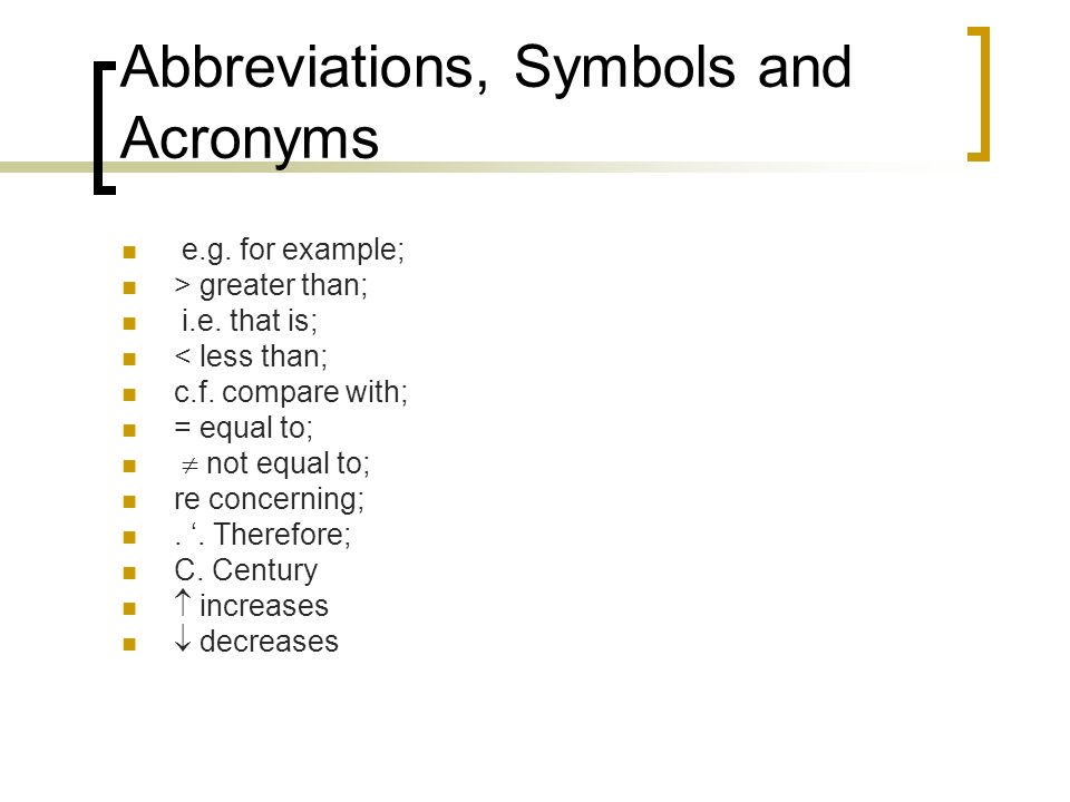 Abbreviations, Symbols and Acronyms e.g. for example; > greater than; i.e. that is; < less than; c.f. compare with; = equal to; not equal to; re conce