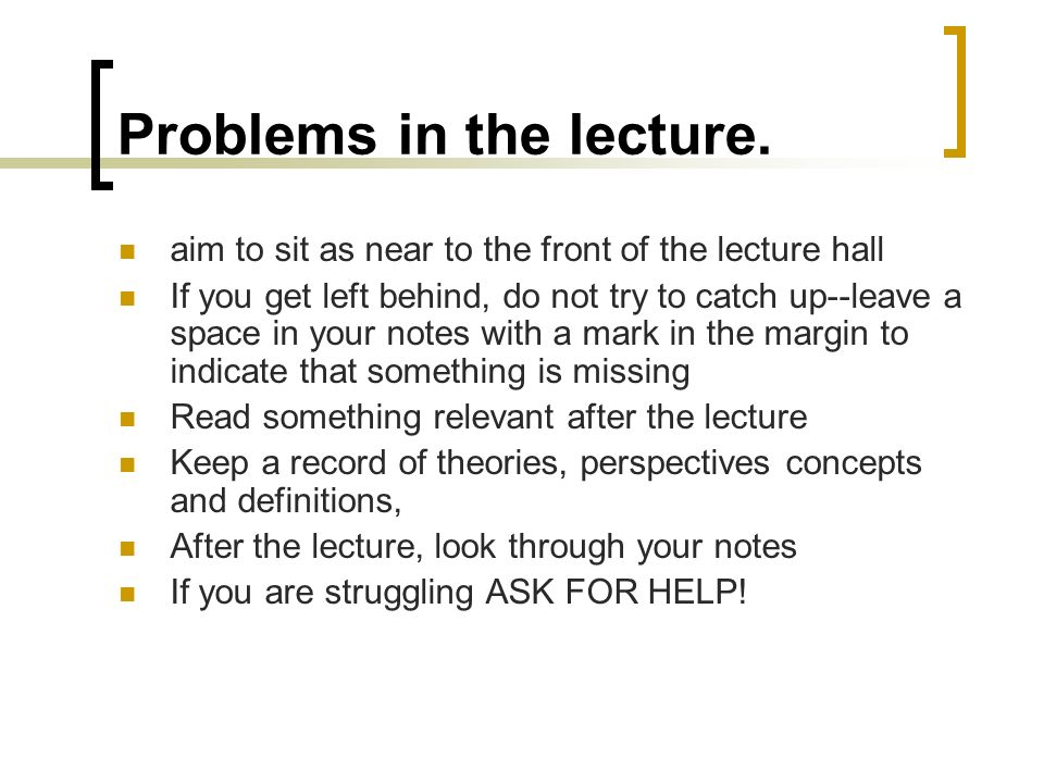 Problems in the lecture. aim to sit as near to the front of the lecture hall If you get left behind, do not try to catch up--leave a space in your not