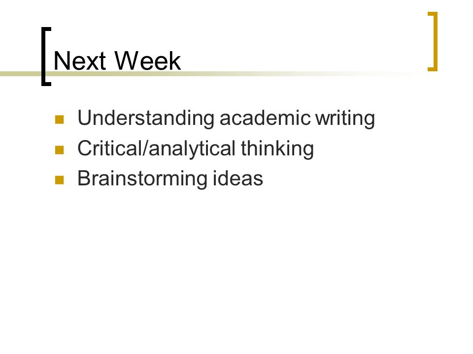 Next Week Understanding academic writing Critical/analytical thinking Brainstorming ideas