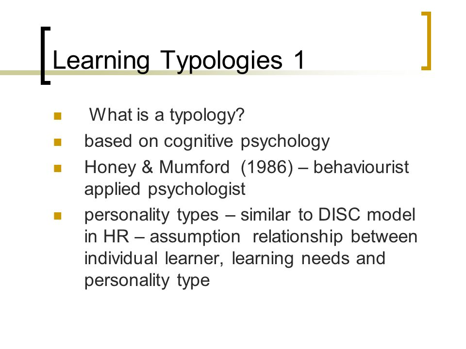 Learning Typologies 1 What is a typology? based on cognitive psychology Honey & Mumford (1986) – behaviourist applied psychologist personality types –