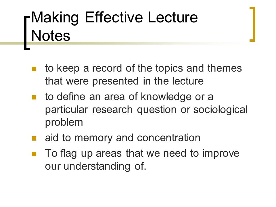 Making Effective Lecture Notes to keep a record of the topics and themes that were presented in the lecture to define an area of knowledge or a partic