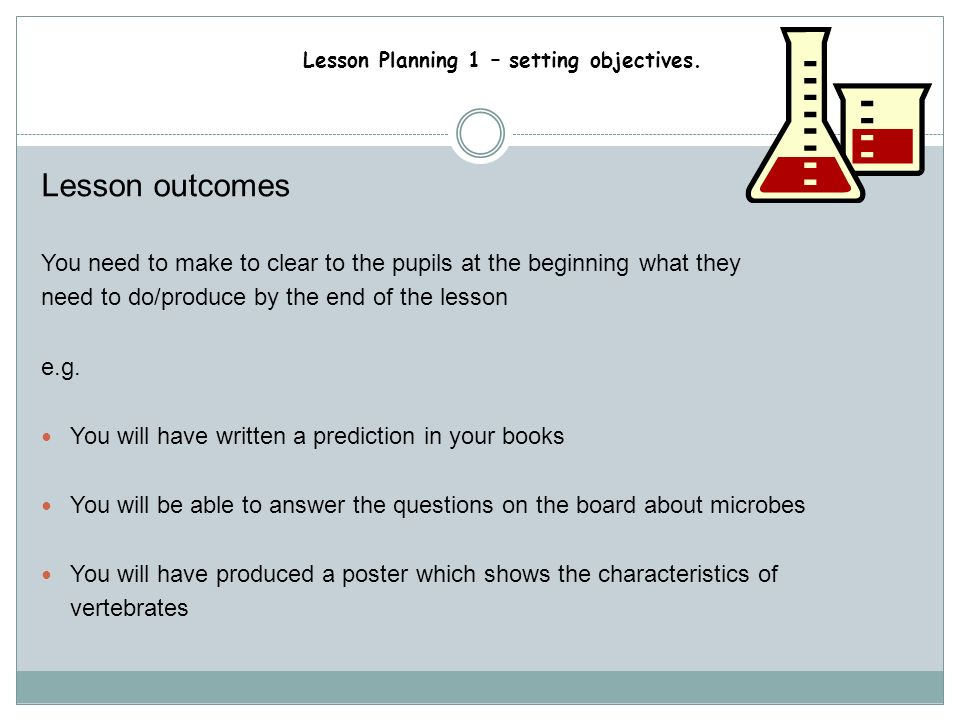 Lesson Planning 1 – setting objectives. Lesson outcomes How do you know if the pupils have achieved the lesson objectives? How do the pupils know that
