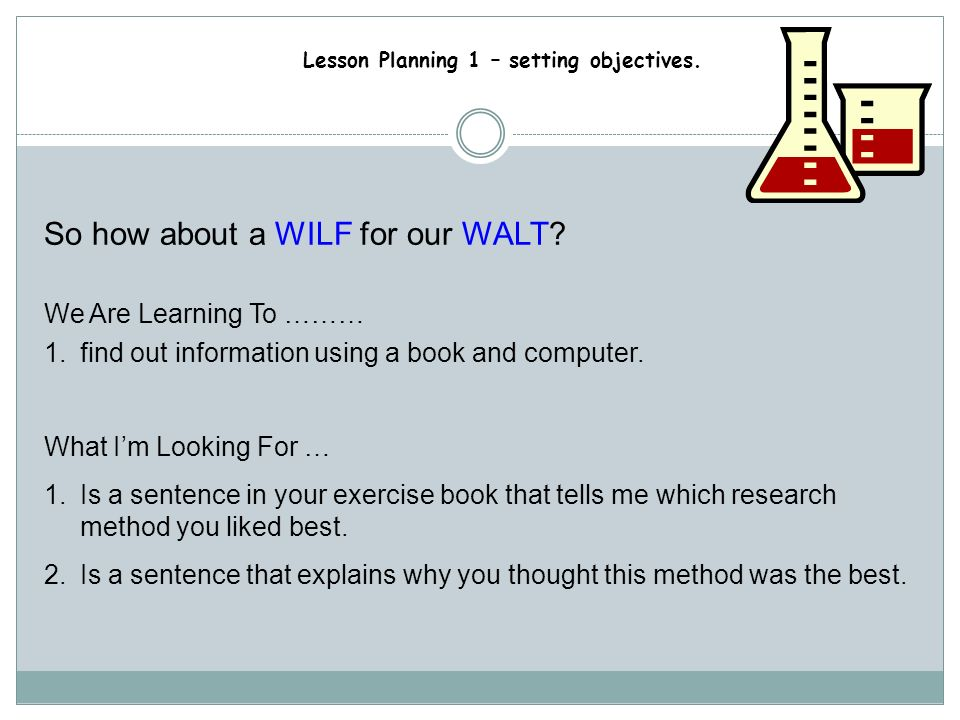 Lesson Planning 1 – setting objectives. Framing an outcome The Key Stage 3 strategy suggest using WILF … What Im Looking For …