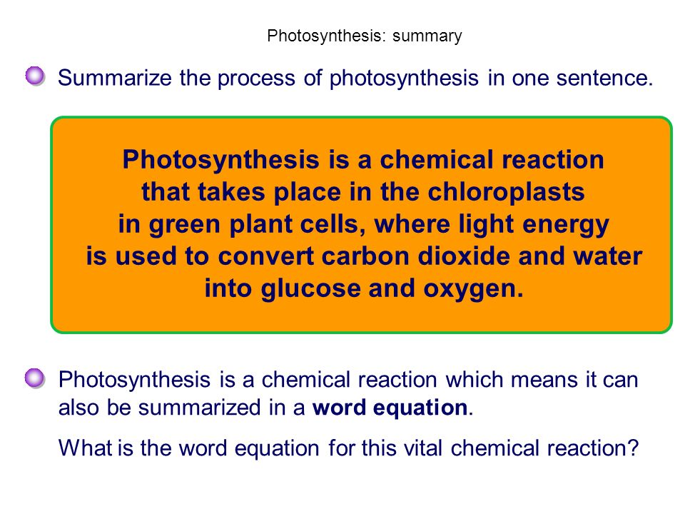 Photosynthesis: summary Summarize the process of photosynthesis in one sentence. Photosynthesis is a chemical reaction which means it can also be summ