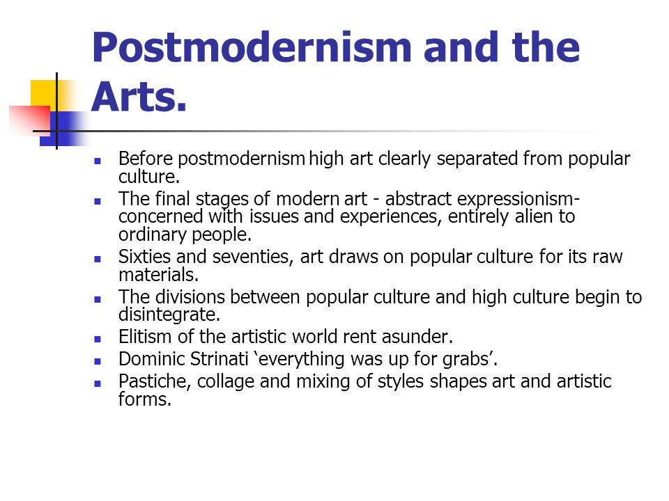 Postmodernism and the Arts. Before postmodernism high art clearly separated from popular culture. The final stages of modern art - abstract expression
