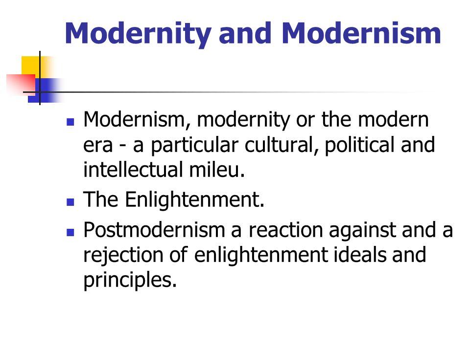 Modernity and Modernism Modernism, modernity or the modern era - a particular cultural, political and intellectual mileu. The Enlightenment. Postmoder