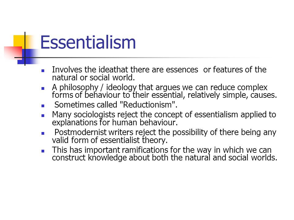 Essentialism Involves the ideathat there are essences or features of the natural or social world. A philosophy / ideology that argues we can reduce co