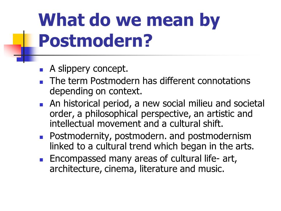 What do we mean by Postmodern? A slippery concept. The term Postmodern has different connotations depending on context. An historical period, a new so