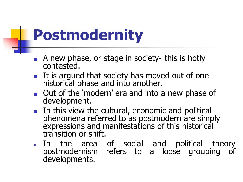 Postmodernity A new phase, or stage in society- this is hotly contested. It is argued that society has moved out of one historical phase and into anot