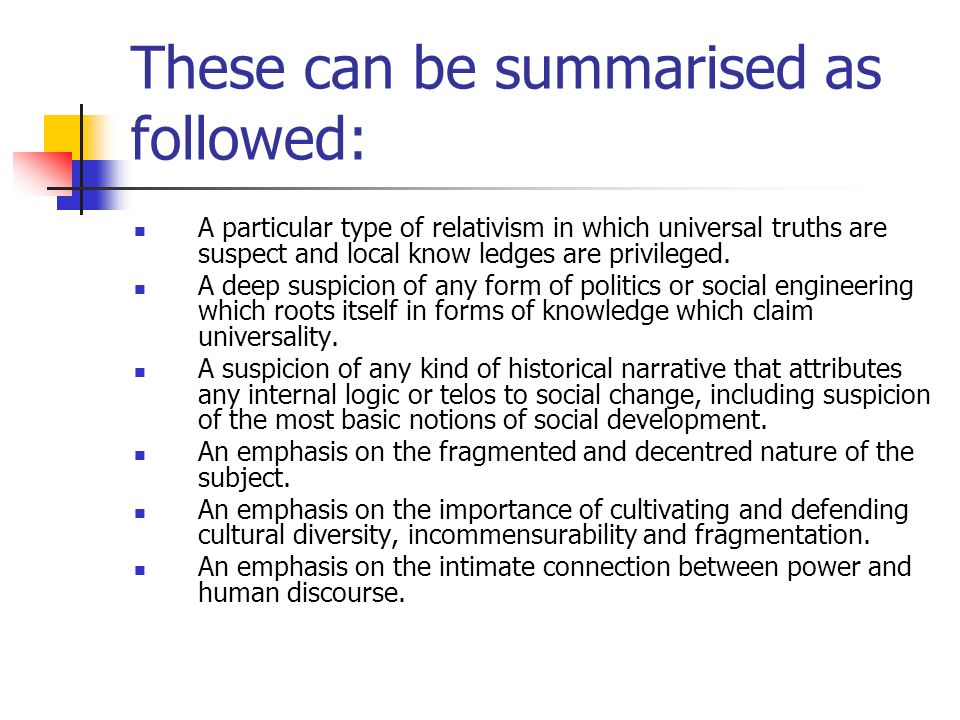 These can be summarised as followed: A particular type of relativism in which universal truths are suspect and local know ledges are privileged. A dee