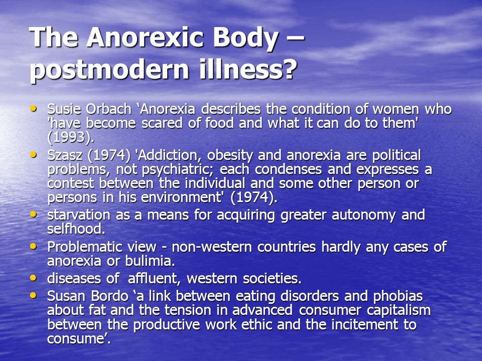 The Anorexic Body – postmodern illness? Susie Orbach Anorexia describes the condition of women who 'have become scared of food and what it can do to t